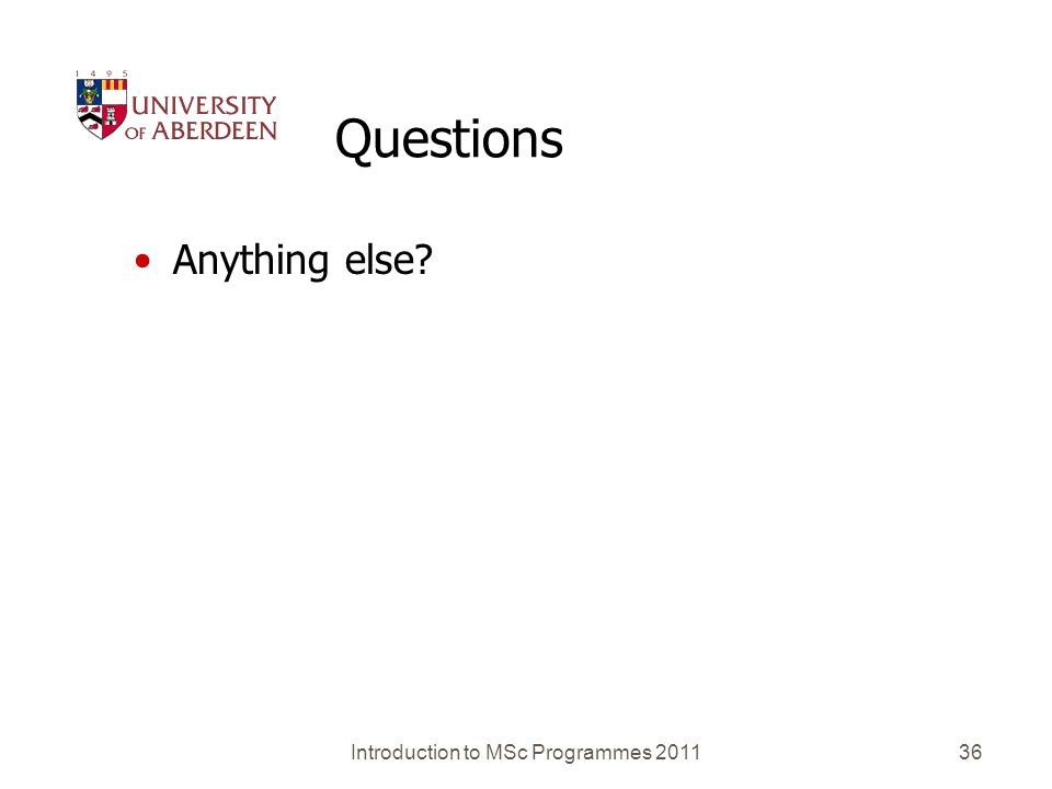 Introduction to MSc Programmes 201136 Questions Anything else?