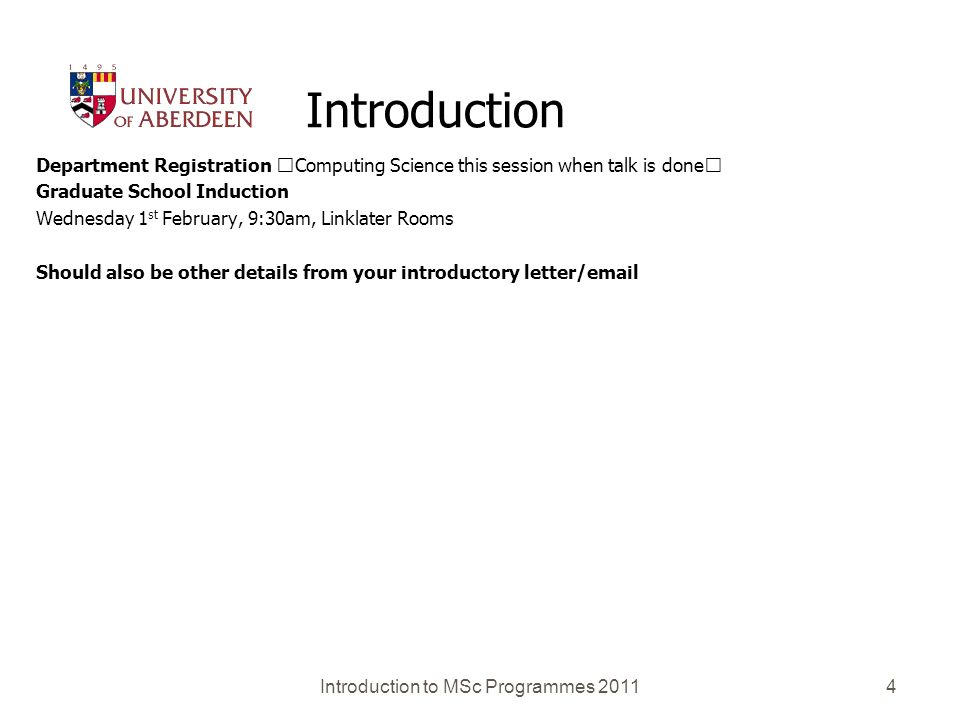 4 Introduction Department Registration Computing Science this session when talk is done Graduate School Induction Wednesday 1 st February, 9:30am, Linklater Rooms Should also be other details from your introductory letter/email