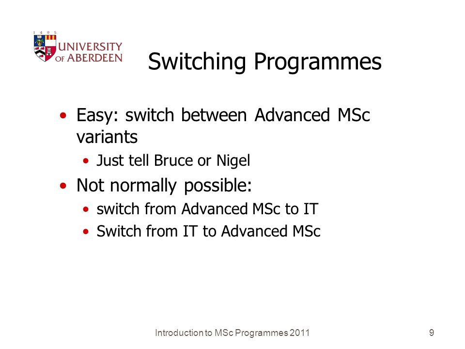 Introduction to MSc Programmes 20119 Switching Programmes Easy: switch between Advanced MSc variants Just tell Bruce or Nigel Not normally possible: s