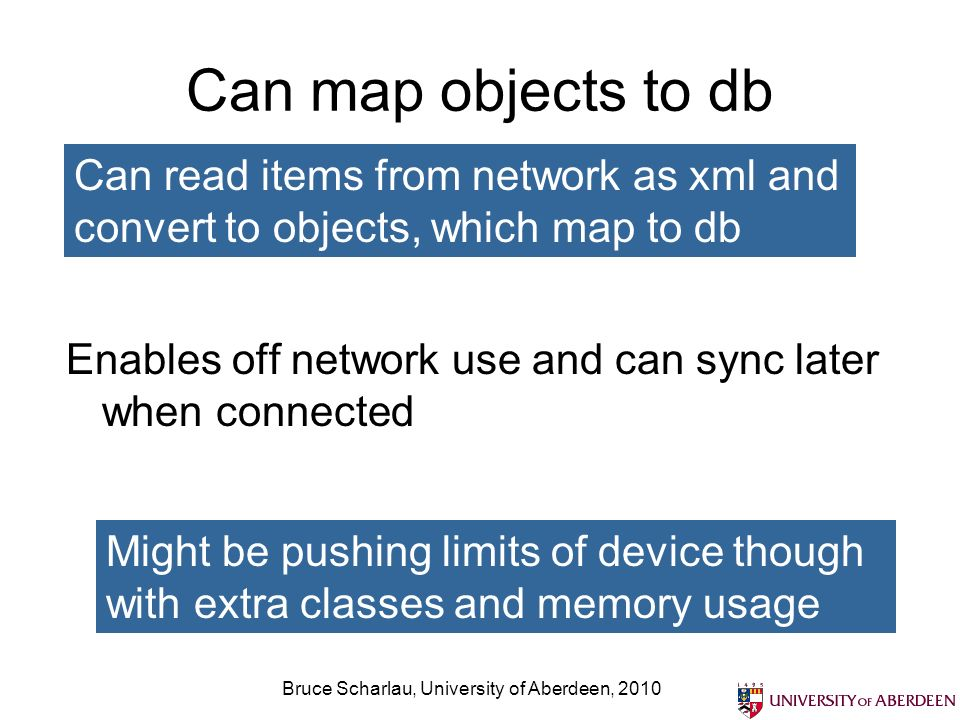 Can map objects to db Enables off network use and can sync later when connected Bruce Scharlau, University of Aberdeen, 2010 Might be pushing limits of device though with extra classes and memory usage Can read items from network as xml and convert to objects, which map to db