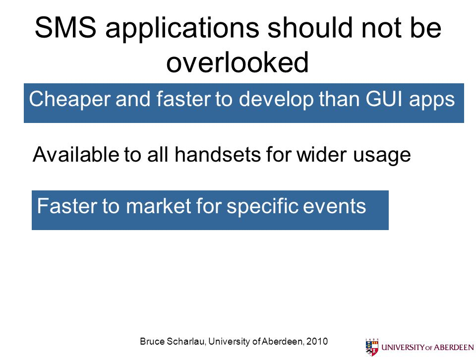 SMS applications should not be overlooked Cheaper and faster to develop than GUI apps Bruce Scharlau, University of Aberdeen, 2010 Available to all handsets for wider usage Faster to market for specific events