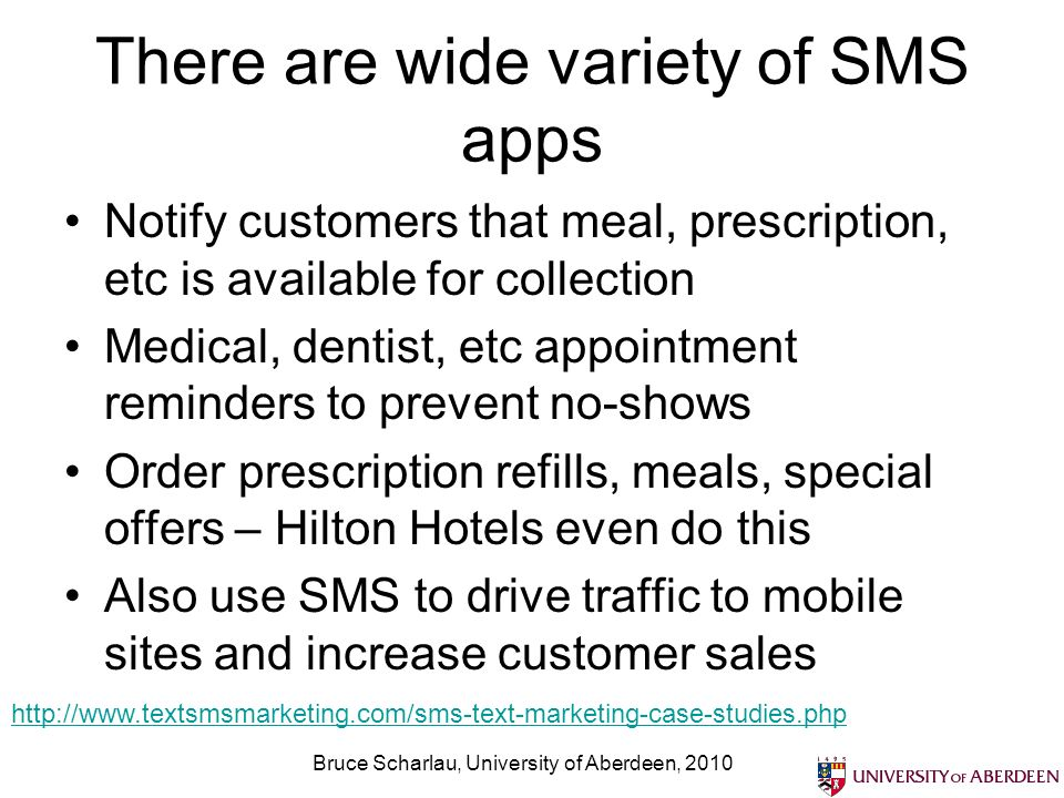 There are wide variety of SMS apps Notify customers that meal, prescription, etc is available for collection Medical, dentist, etc appointment reminders to prevent no-shows Order prescription refills, meals, special offers – Hilton Hotels even do this Also use SMS to drive traffic to mobile sites and increase customer sales Bruce Scharlau, University of Aberdeen, 2010 http://www.textsmsmarketing.com/sms-text-marketing-case-studies.php