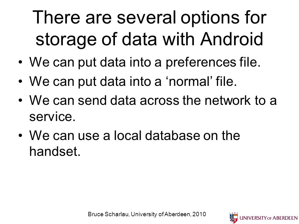 There are several options for storage of data with Android We can put data into a preferences file.