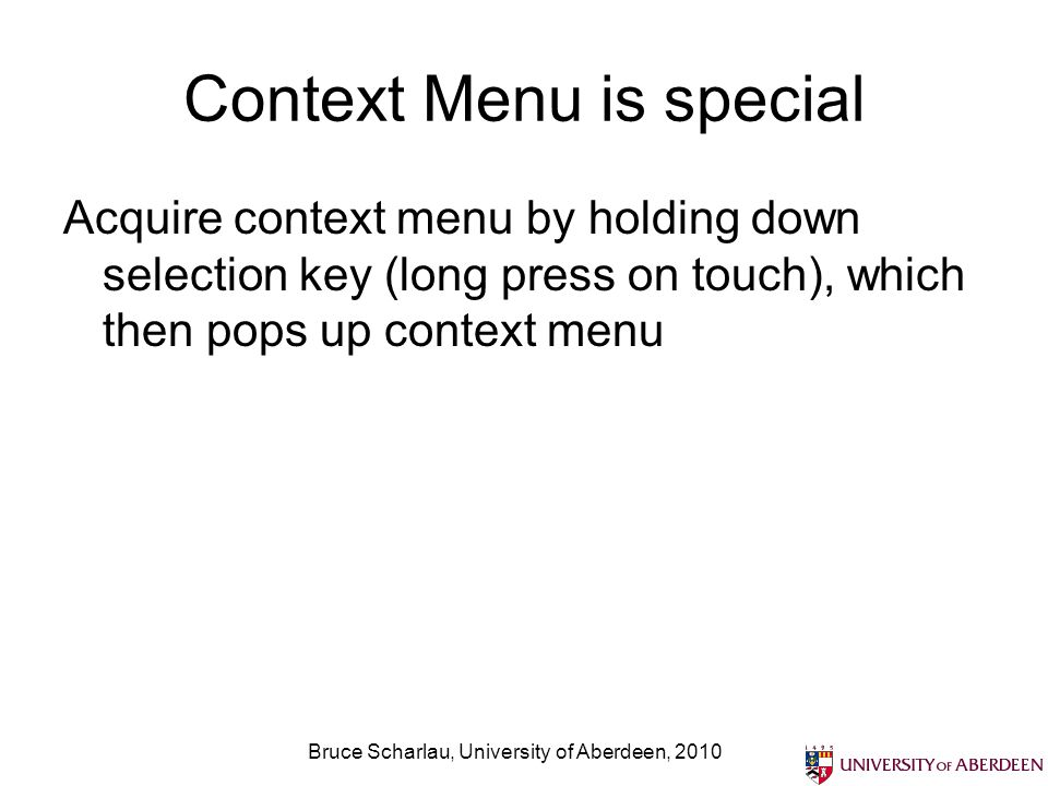 Context Menu is special Acquire context menu by holding down selection key (long press on touch), which then pops up context menu Bruce Scharlau, University of Aberdeen, 2010