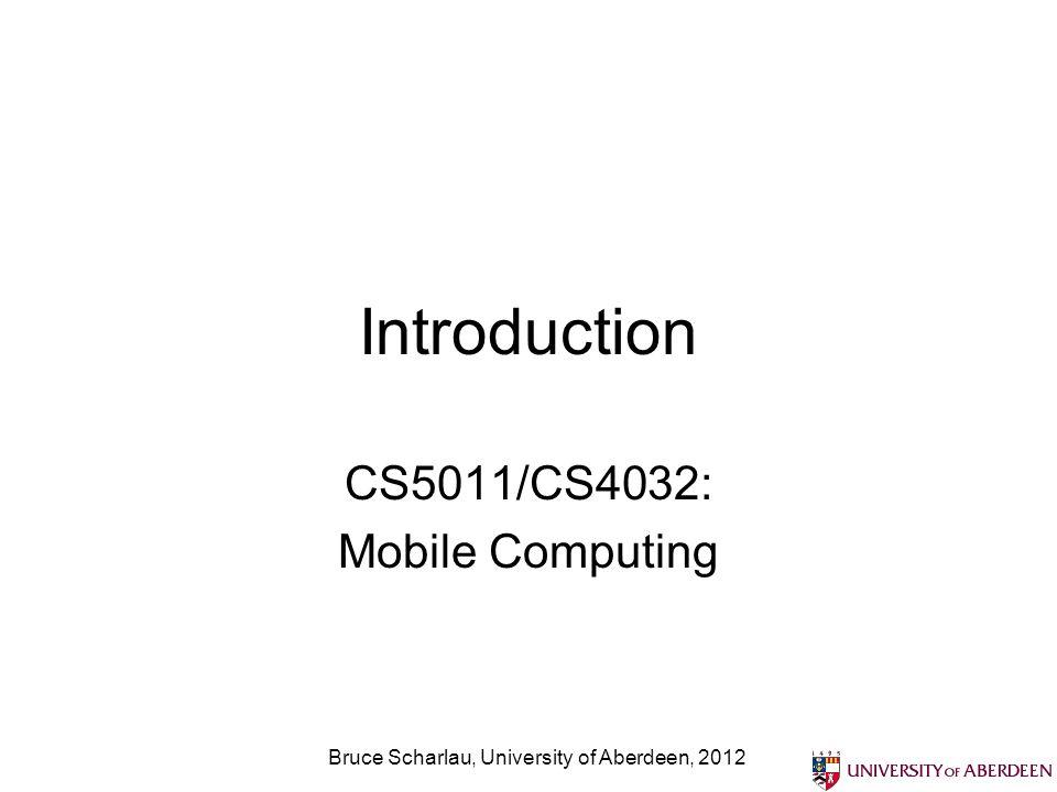 Introduction CS5011/CS4032: Mobile Computing Bruce Scharlau, University of Aberdeen, 2012