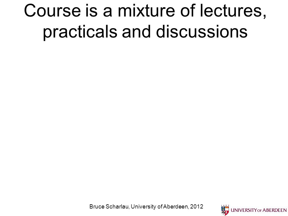 Course is a mixture of lectures, practicals and discussions Bruce Scharlau, University of Aberdeen, 2012