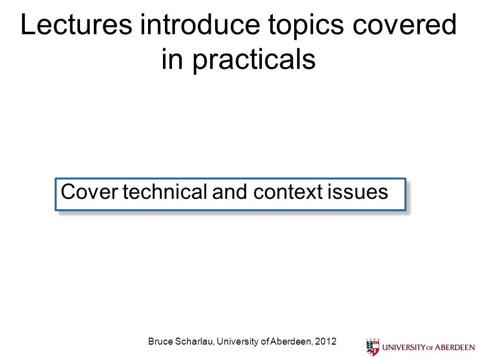 Lectures introduce topics covered in practicals Cover technical and context issues Bruce Scharlau, University of Aberdeen, 2012