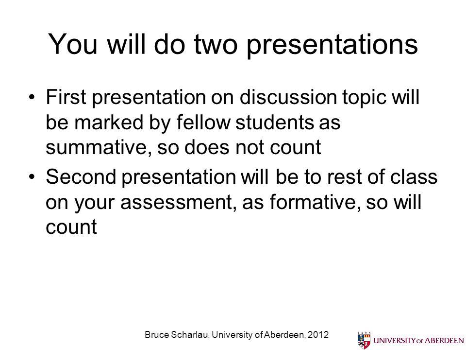 You will do two presentations First presentation on discussion topic will be marked by fellow students as summative, so does not count Second presentation will be to rest of class on your assessment, as formative, so will count Bruce Scharlau, University of Aberdeen, 2012