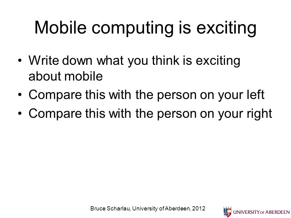 Mobile computing is exciting Write down what you think is exciting about mobile Compare this with the person on your left Compare this with the person on your right Bruce Scharlau, University of Aberdeen, 2012