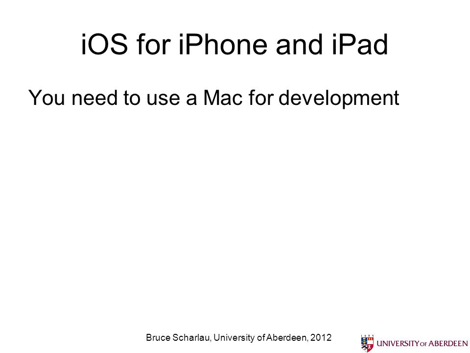 iOS for iPhone and iPad You need to use a Mac for development Bruce Scharlau, University of Aberdeen, 2012