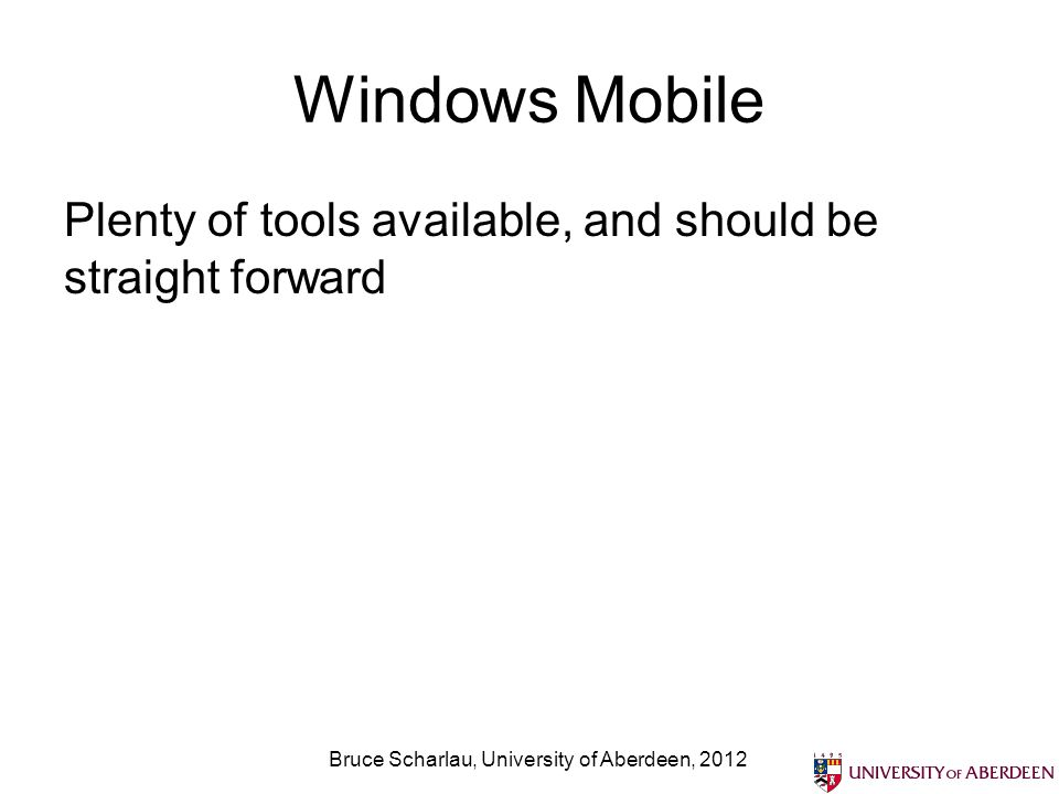 Windows Mobile Plenty of tools available, and should be straight forward Bruce Scharlau, University of Aberdeen, 2012