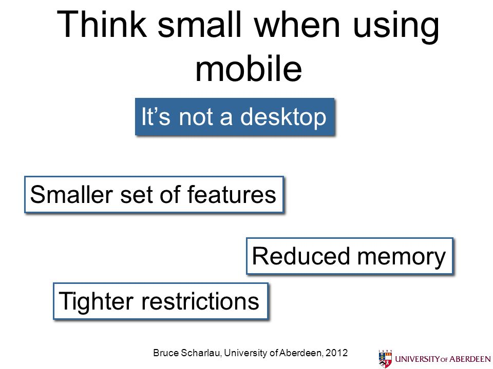 Think small when using mobile Its not a desktop Smaller set of features Reduced memory Tighter restrictions Bruce Scharlau, University of Aberdeen, 2012