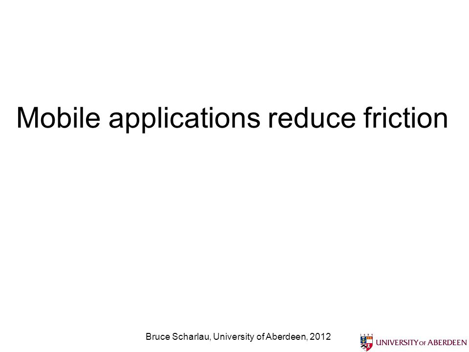 Mobile applications reduce friction Bruce Scharlau, University of Aberdeen, 2012