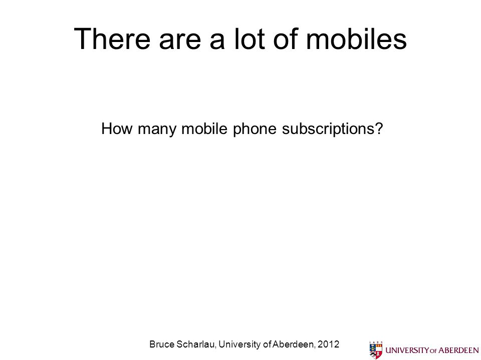 There are a lot of mobiles Bruce Scharlau, University of Aberdeen, 2012 How many mobile phone subscriptions