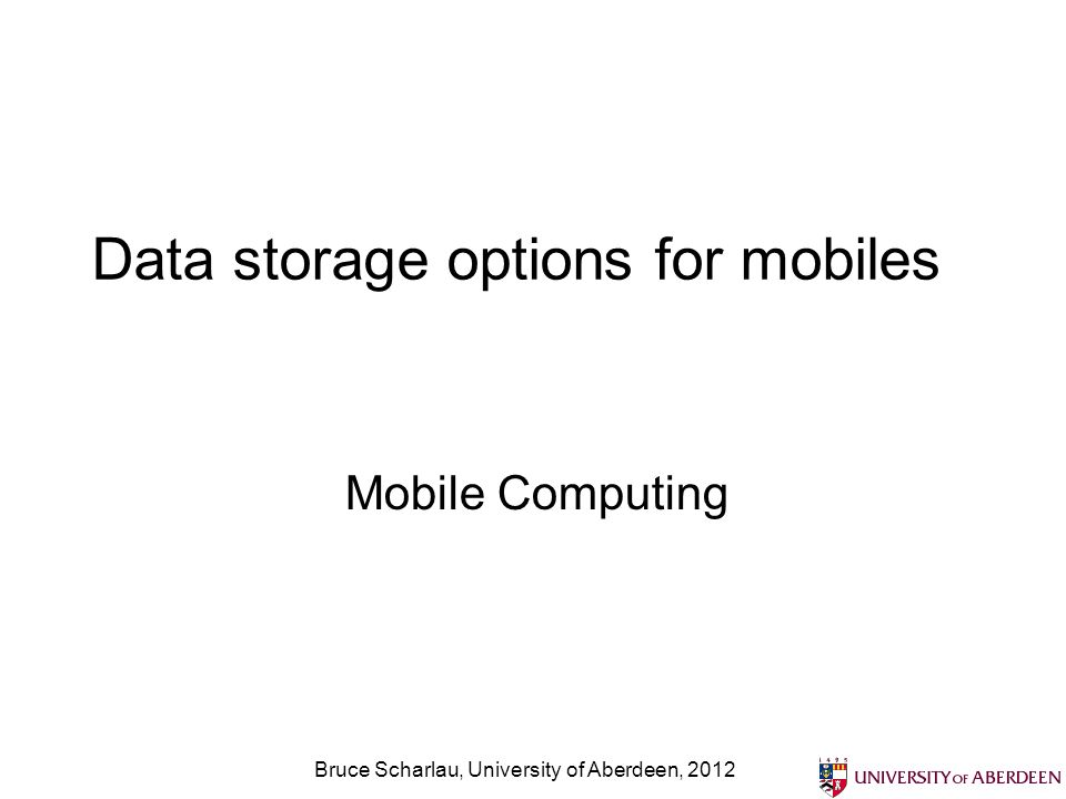 Bruce Scharlau, University of Aberdeen, 2012 Data storage options for mobiles Mobile Computing