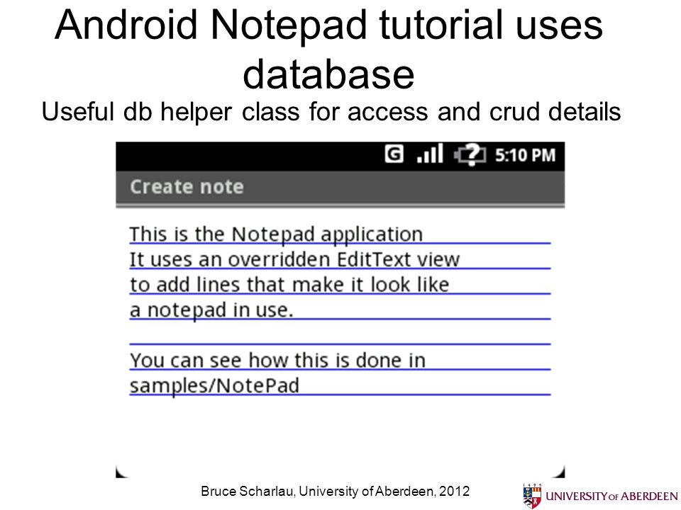 Android Notepad tutorial uses database Bruce Scharlau, University of Aberdeen, 2012 Useful db helper class for access and crud details