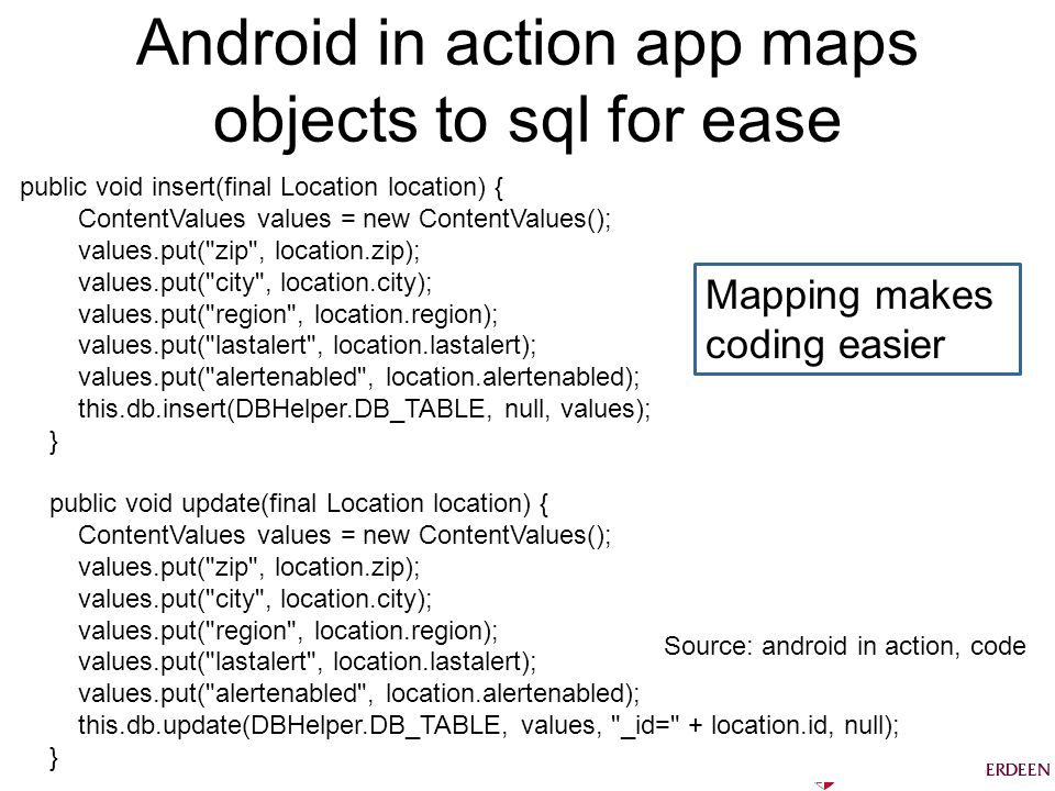 Android in action app maps objects to sql for ease Bruce Scharlau, University of Aberdeen, 2012 public void insert(final Location location) { ContentValues values = new ContentValues(); values.put( zip , location.zip); values.put( city , location.city); values.put( region , location.region); values.put( lastalert , location.lastalert); values.put( alertenabled , location.alertenabled); this.db.insert(DBHelper.DB_TABLE, null, values); } public void update(final Location location) { ContentValues values = new ContentValues(); values.put( zip , location.zip); values.put( city , location.city); values.put( region , location.region); values.put( lastalert , location.lastalert); values.put( alertenabled , location.alertenabled); this.db.update(DBHelper.DB_TABLE, values, _id= + location.id, null); } Source: android in action, code Mapping makes coding easier