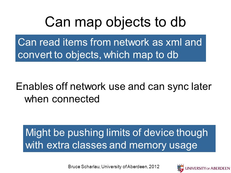 Can map objects to db Enables off network use and can sync later when connected Bruce Scharlau, University of Aberdeen, 2012 Might be pushing limits of device though with extra classes and memory usage Can read items from network as xml and convert to objects, which map to db