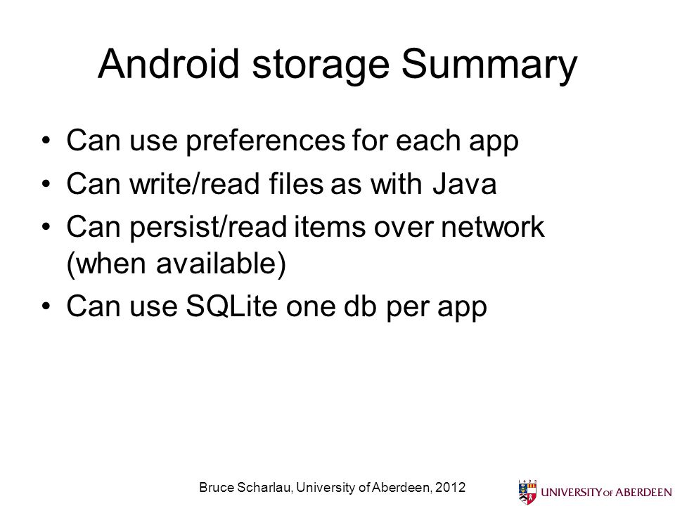 Android storage Summary Can use preferences for each app Can write/read files as with Java Can persist/read items over network (when available) Can use SQLite one db per app Bruce Scharlau, University of Aberdeen, 2012