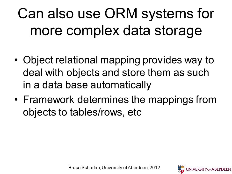Can also use ORM systems for more complex data storage Object relational mapping provides way to deal with objects and store them as such in a data base automatically Framework determines the mappings from objects to tables/rows, etc Bruce Scharlau, University of Aberdeen, 2012