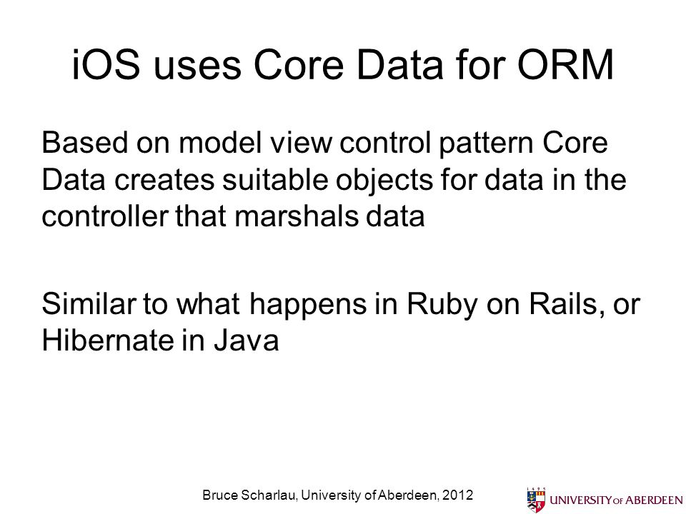 iOS uses Core Data for ORM Based on model view control pattern Core Data creates suitable objects for data in the controller that marshals data Similar to what happens in Ruby on Rails, or Hibernate in Java Bruce Scharlau, University of Aberdeen, 2012