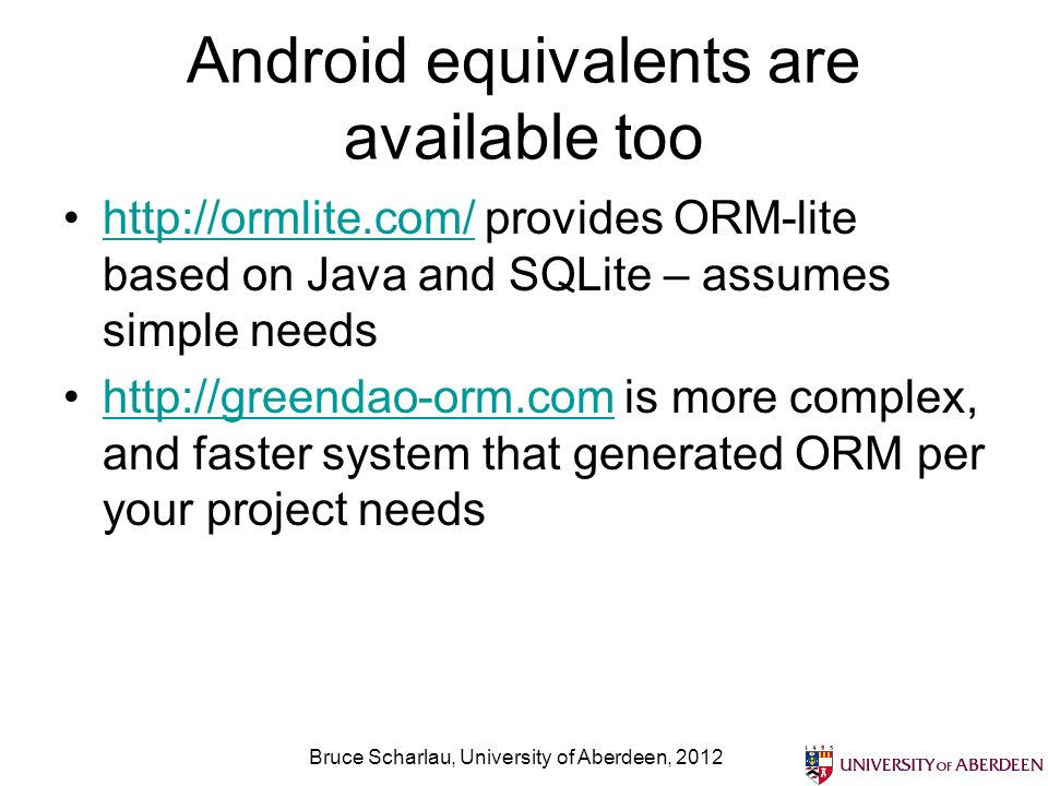 Android equivalents are available too http://ormlite.com/ provides ORM-lite based on Java and SQLite – assumes simple needshttp://ormlite.com/ http://