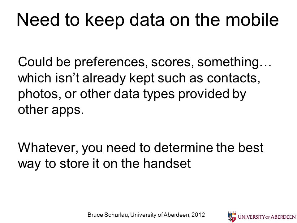 Need to keep data on the mobile Could be preferences, scores, something… which isnt already kept such as contacts, photos, or other data types provided by other apps.