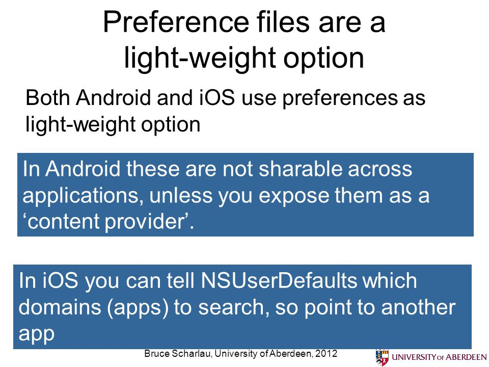 Preference files are a light-weight option Both Android and iOS use preferences as light-weight option Bruce Scharlau, University of Aberdeen, 2012 In Android these are not sharable across applications, unless you expose them as acontent provider.