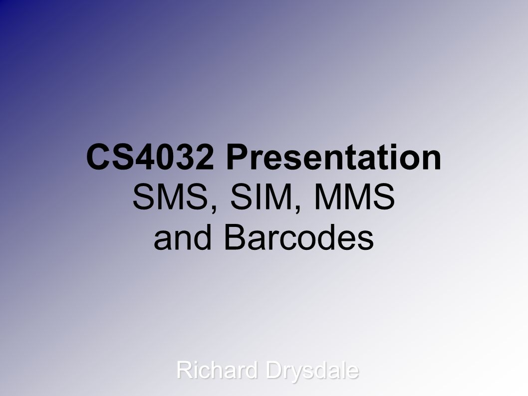 CS4032 Presentation SMS, SIM, MMS and Barcodes Richard Drysdale