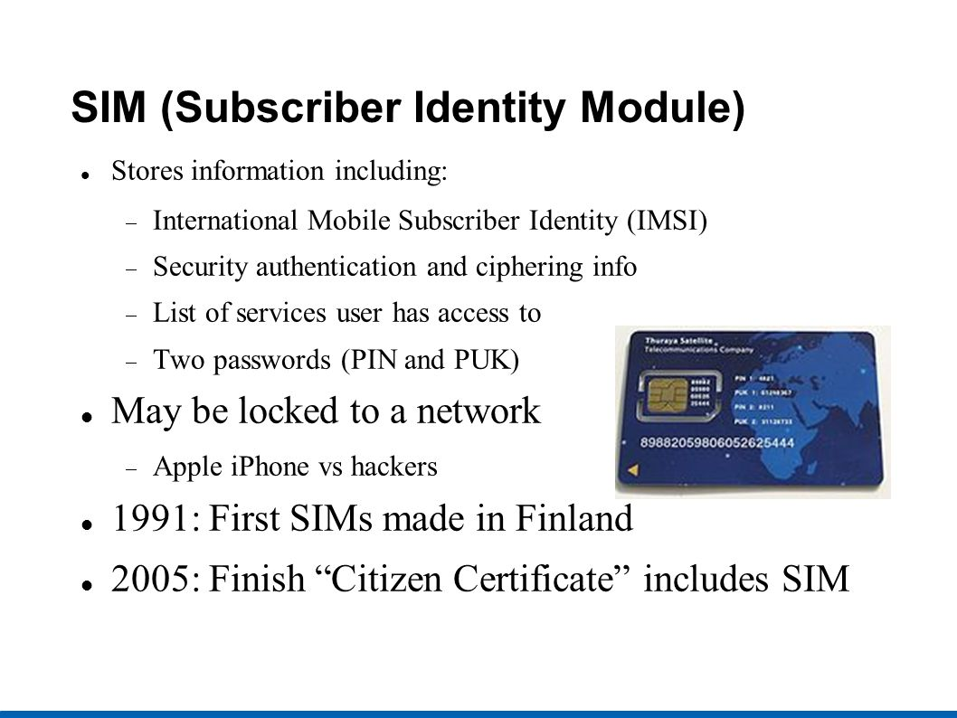 SIM (Subscriber Identity Module) Stores information including: International Mobile Subscriber Identity (IMSI) Security authentication and ciphering info List of services user has access to Two passwords (PIN and PUK) May be locked to a network Apple iPhone vs hackers 1991: First SIMs made in Finland 2005: Finish Citizen Certificate includes SIM