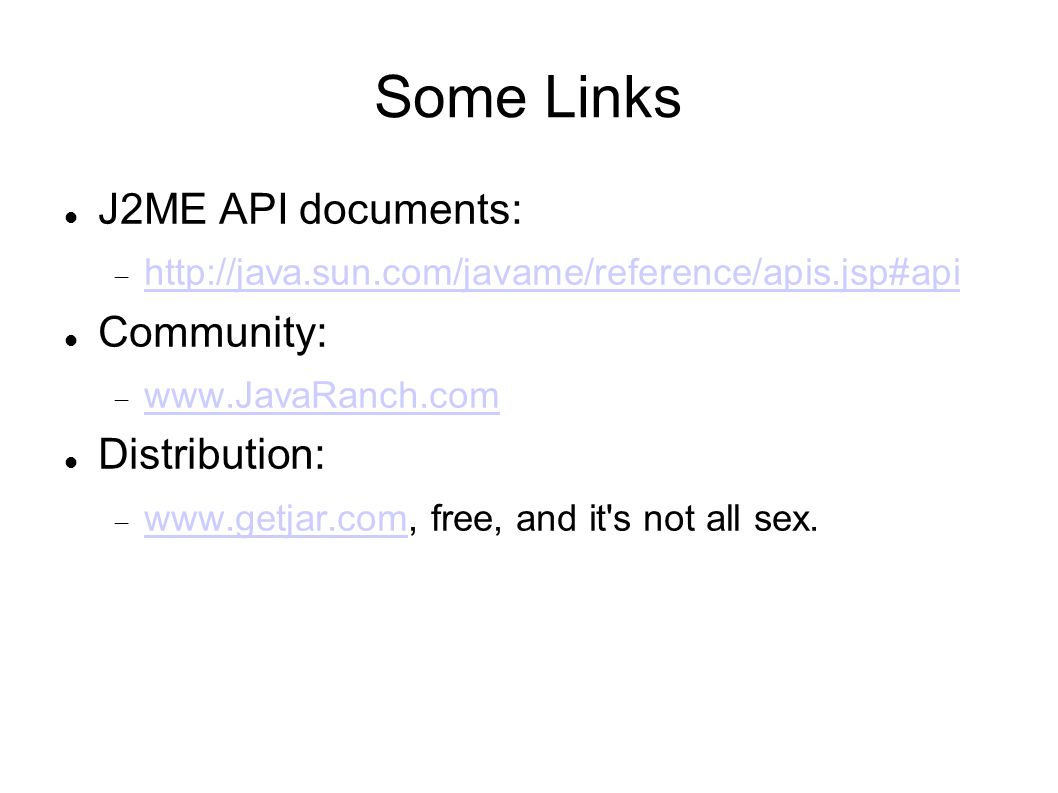 Some Links J2ME API documents: http://java.sun.com/javame/reference/apis.jsp#api Community: www.JavaRanch.com Distribution: www.getjar.com, free, and it s not all sex.
