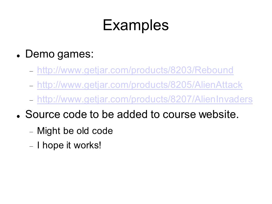 Examples Demo games: http://www.getjar.com/products/8203/Rebound http://www.getjar.com/products/8205/AlienAttack http://www.getjar.com/products/8207/AlienInvaders Source code to be added to course website.