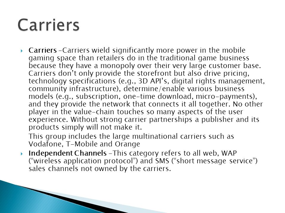Carriers -Carriers wield significantly more power in the mobile gaming space than retailers do in the traditional game business because they have a monopoly over their very large customer base.