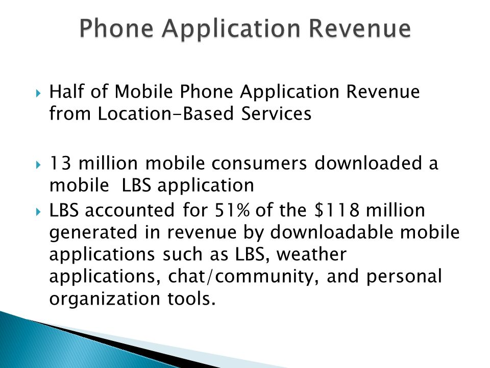 Half of Mobile Phone Application Revenue from Location-Based Services 13 million mobile consumers downloaded a mobile LBS application LBS accounted for 51% of the $118 million generated in revenue by downloadable mobile applications such as LBS, weather applications, chat/community, and personal organization tools.