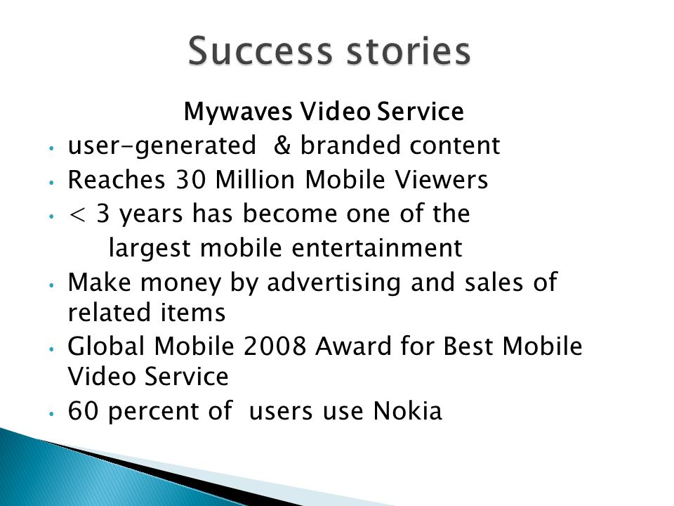 Mywaves Video Service user-generated & branded content Reaches 30 Million Mobile Viewers < 3 years has become one of the largest mobile entertainment Make money by advertising and sales of related items Global Mobile 2008 Award for Best Mobile Video Service 60 percent of users use Nokia