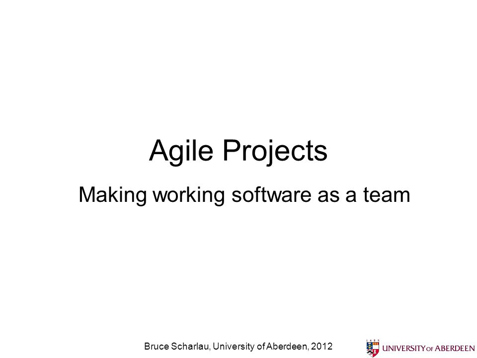 Agile Projects Making working software as a team Bruce Scharlau, University of Aberdeen, 2012