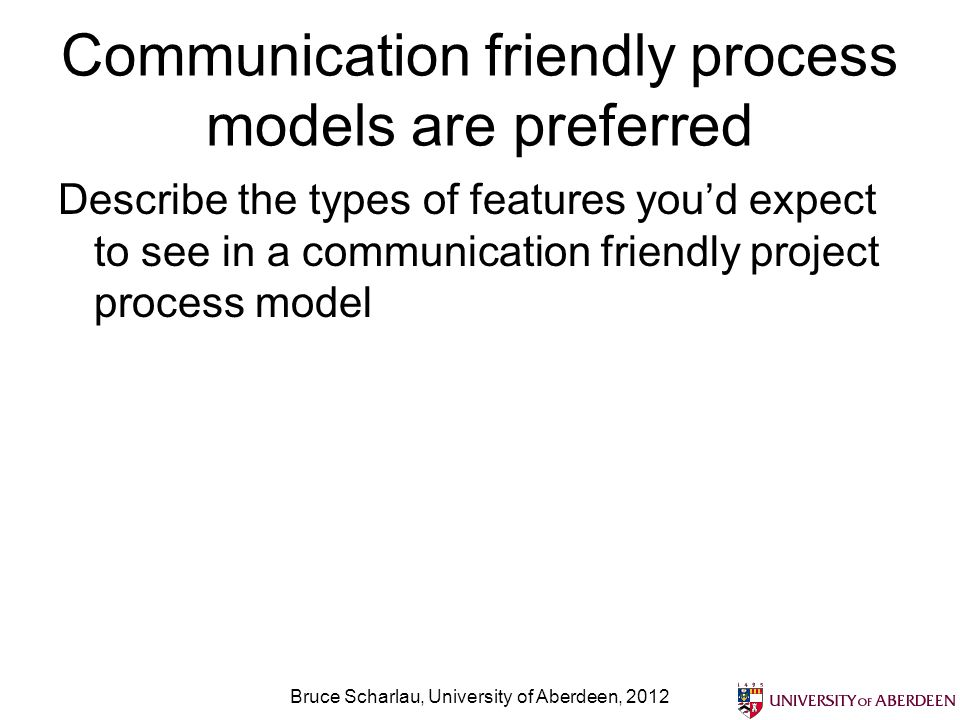 Communication friendly process models are preferred Describe the types of features youd expect to see in a communication friendly project process mode