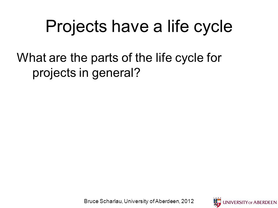 Projects have a life cycle What are the parts of the life cycle for projects in general? Bruce Scharlau, University of Aberdeen, 2012