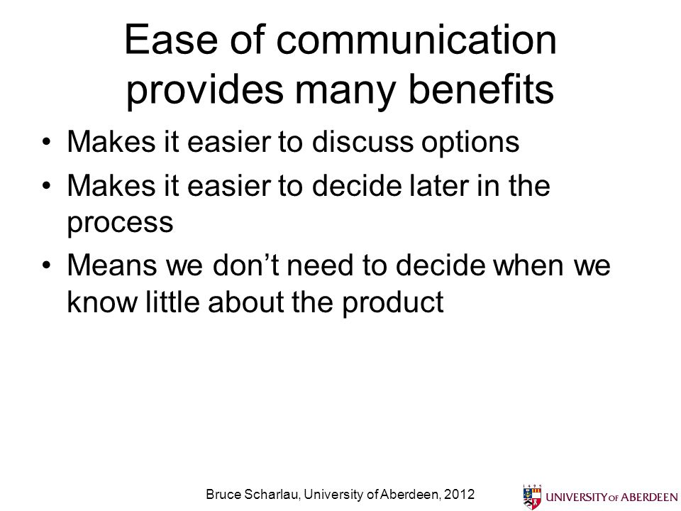 Ease of communication provides many benefits Makes it easier to discuss options Makes it easier to decide later in the process Means we dont need to d