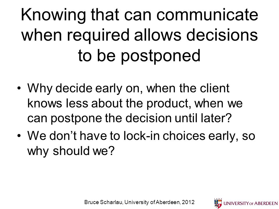 Knowing that can communicate when required allows decisions to be postponed Why decide early on, when the client knows less about the product, when we