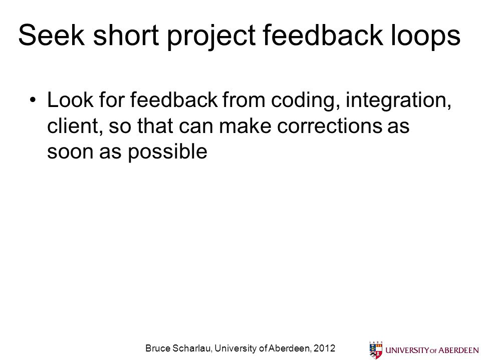 Seek short project feedback loops Look for feedback from coding, integration, client, so that can make corrections as soon as possible Bruce Scharlau,