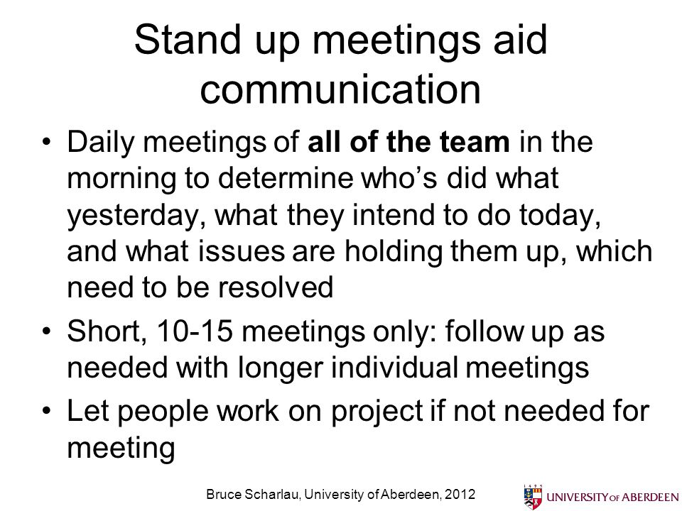 Stand up meetings aid communication Daily meetings of all of the team in the morning to determine whos did what yesterday, what they intend to do toda