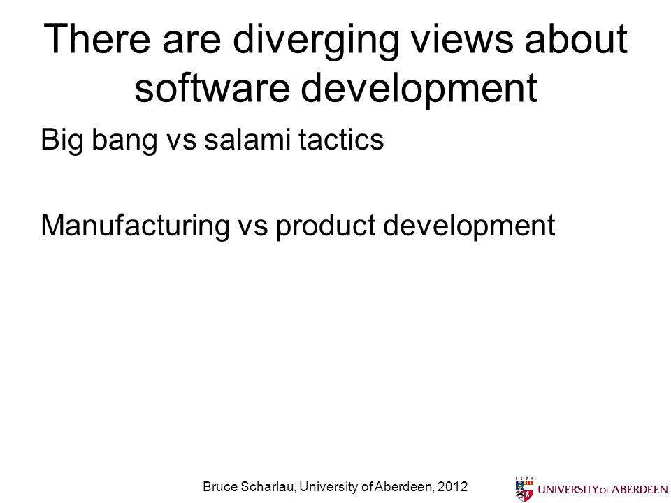 There are diverging views about software development Big bang vs salami tactics Manufacturing vs product development Bruce Scharlau, University of Abe