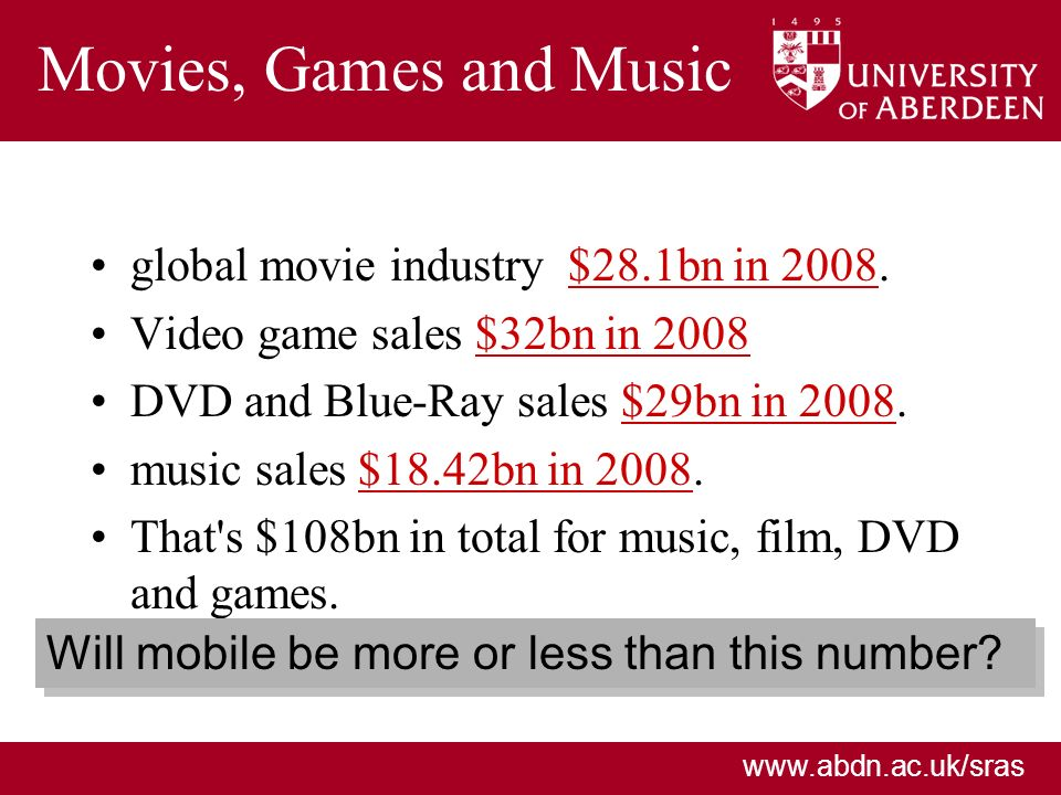 www.abdn.ac.uk/sras Movies, Games and Music global movie industry $28.1bn in 2008.$28.1bn in 2008 Video game sales $32bn in 2008$32bn in 2008 DVD and