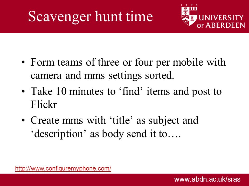 www.abdn.ac.uk/sras Scavenger hunt time Form teams of three or four per mobile with camera and mms settings sorted. Take 10 minutes to find items and