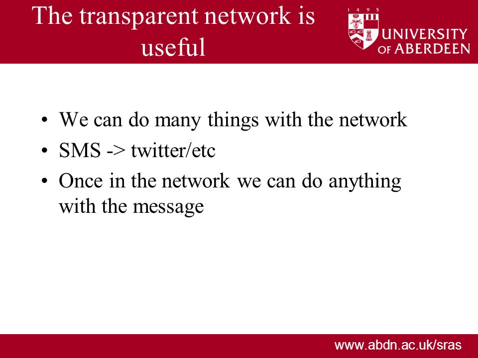 www.abdn.ac.uk/sras The transparent network is useful We can do many things with the network SMS -> twitter/etc Once in the network we can do anything