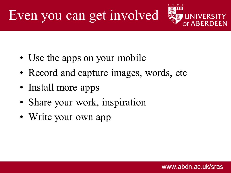 www.abdn.ac.uk/sras Even you can get involved Use the apps on your mobile Record and capture images, words, etc Install more apps Share your work, ins