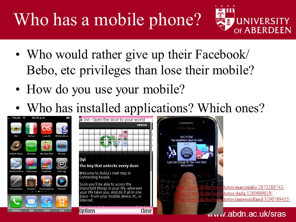 www.abdn.ac.uk/sras Who has a mobile phone? Who would rather give up their Facebook/ Bebo, etc privileges than lose their mobile? How do you use your