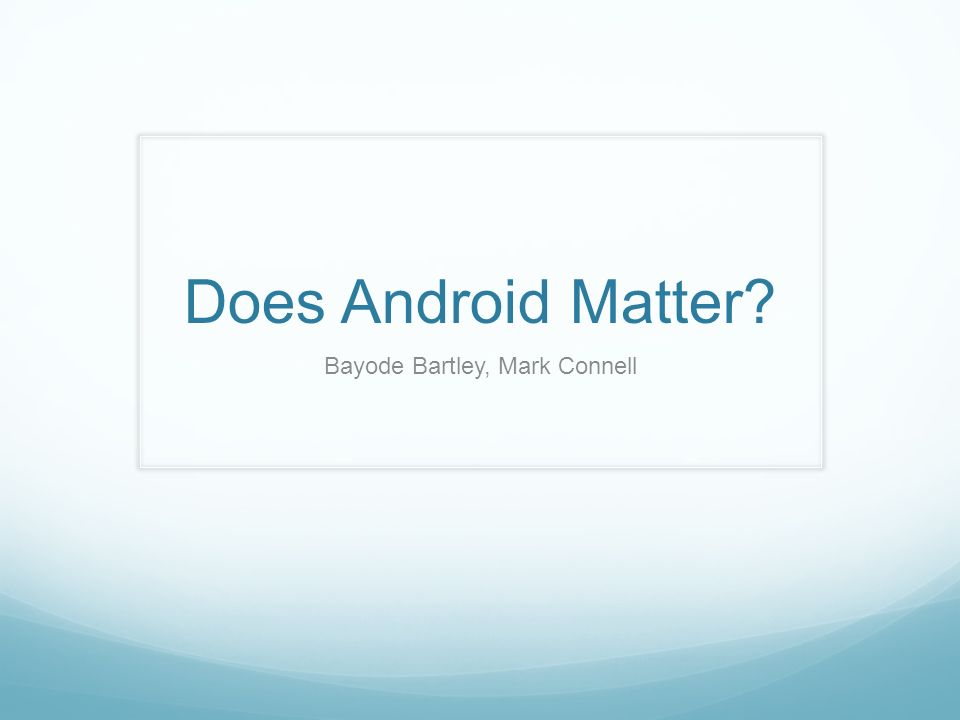 Does Android Matter? Bayode Bartley, Mark Connell