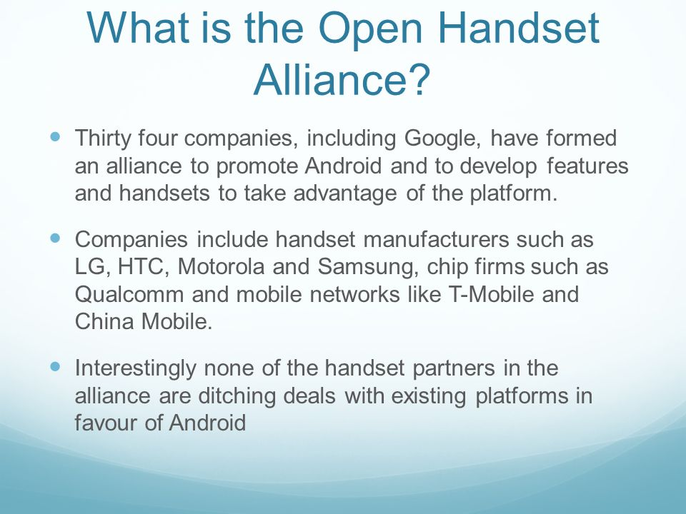 What is the Open Handset Alliance? Thirty four companies, including Google, have formed an alliance to promote Android and to develop features and han